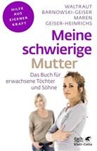 Waltrau Barnowski-Geiser, Waltraut Barnowski-Geiser, Maren Geiser-Heinrichs - Meine schwierige Mutter