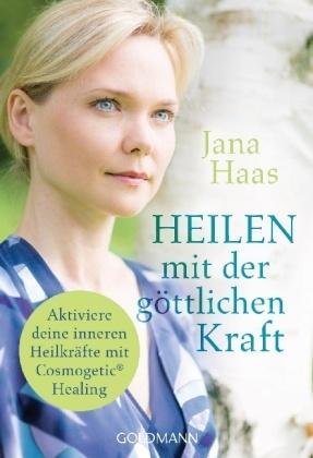 Jana Haas - Heilen mit der göttlichen Kraft - Aktiviere deine inneren Heilkräfte mit Cosmogetic® Healing
