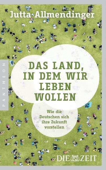 Jutta Allmendinger - Das Land, in dem wir leben wollen - Wie die Deutschen sich ihre Zukunft vorstellen