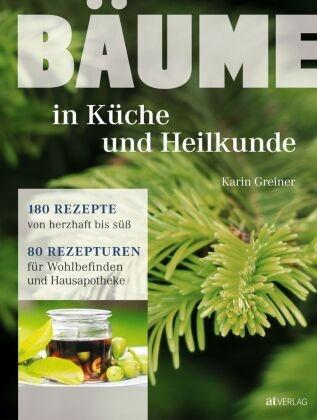Karin Greiner, Martina Weise - Bäume - in Küche und Heilkunde - 80 Rezepturen für Wohlbefinden und Hausapotheke. 180 Rezepte von herzhaft bis süss