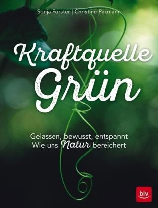 Sonja Forster, Sandr Förster, Sandra Förster, Christin Paxmann, Christine Paxmann - Kraftquelle Grün - Gelassen, bewusst, entspannt. Wie uns Natur bereichert