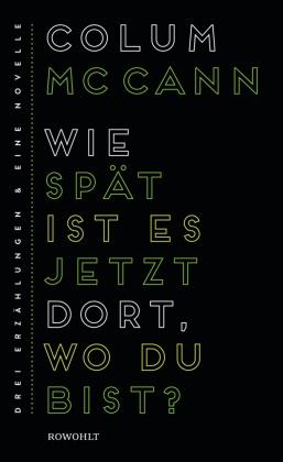 Colum McCann - Wie spät ist es jetzt dort, wo du bist? - Drei Erzählungen und eine Novelle. Ausgezeichnet mit dem Pushcart Prize und von der New York Times zu den hundert besten Büchern des Jahres gewählt