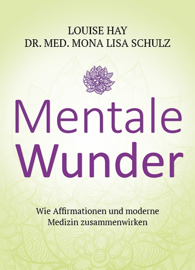 Louis Hay, Louise Hay, Louise L. Hay, Mona L. Schulz, Mona Lisa Schulz, Mona Lisa (Dr.) Schulz - Mentale Wunder - Wie Affirmationen und moderne Medizin zusammenwirken