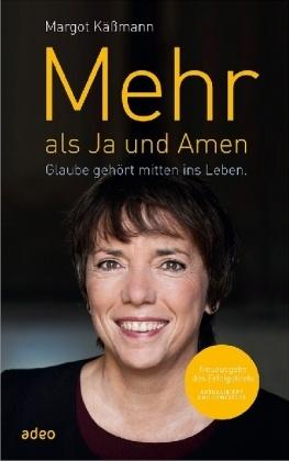 Margot Kässmann - Mehr als Ja und Amen - Glaube gehört mitten ins Leben.