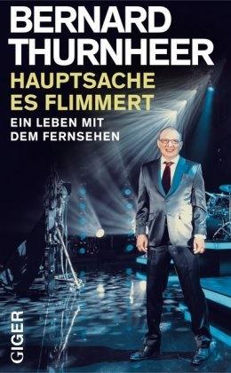Bernard Thurnheer - Hauptsache es flimmert! - Ein Leben mit dem Fernsehen