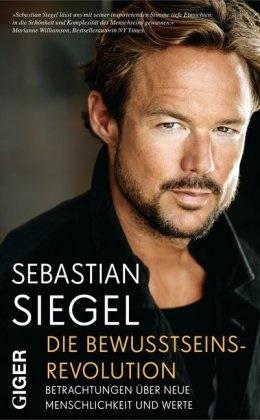 Sebastian Siegel - Die Bewusstseinsrevolution - Betrachtungen über neue Menschlichkeit und Werte