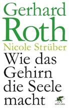 Gerhard Roth, Nicole Strüber - Wie das Gehirn die Seele macht