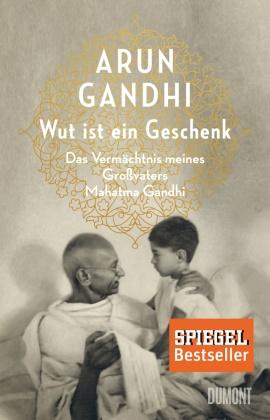 Arun Gandhi - Wut ist ein Geschenk - Das Vermächtnis meines Großvaters Mahatma Gandhi