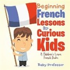 Baby, Baby Professor - Beginning French Lessons for Curious Kids   A Children's Learn French Books