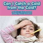 Baby, Baby Professor - Can I Catch a Cold from the Cold?   A Children's Disease Book (Learning About Diseases)