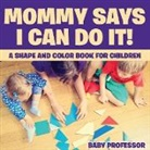 Baby, Baby Professor - Mommy Says I Can Do It! A Shape and Color Book for Children