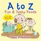 Baby, Baby Professor - A to Z Fun & Tasty Foods Baby & Toddler Alphabet Book