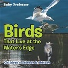 Baby, Baby Professor - Birds That Live at the Water's Edge   Children's Science & Nature