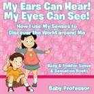 Baby, Baby Professor - My Ears Can Hear! My Eyes Can See! How I use My Senses to Discover the World Around Me - Baby & Toddler Sense & Sensation Books