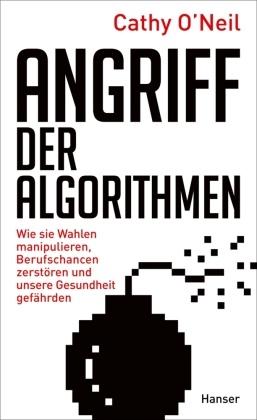 Cathy O'Neil - Angriff der Algorithmen - Wie sie Wahlen manipulieren, Berufschancen zerstören und unsere Gesundheit gefährden