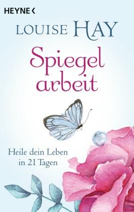 Louise Hay, Louise L. Hay - Spiegelarbeit - Heile dein Leben in 21 Tagen