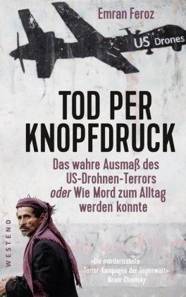 Emran Feroz - Tod per Knopfdruck - Das wahre Ausmaß des US-Drohnen-Terrors oder Wie Mord zum Alltag werden konnte