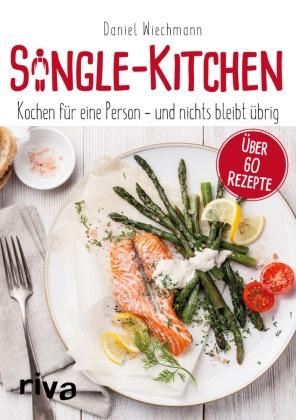 Daniel Wiechmann - Single-Kitchen - Kochen für eine Person - und nichts bleibt übrig. Über 60 Rezepte