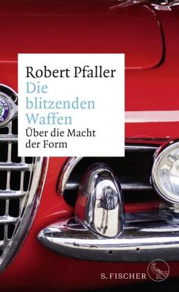 Robert Pfaller - Die blitzenden Waffen - Über die Macht der Form