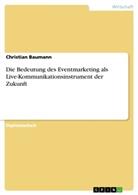 Christian Baumann - Die Bedeutung des Eventmarketing als Live-Kommunikationsinstrument der Zukunft