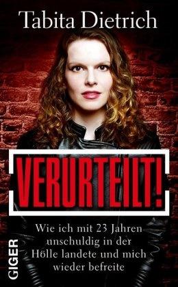 Tabita Dietrich - Verurteilt! - Wie ich mit 23 Jahren unschuldig in der Hölle landete und mich wieder befreite