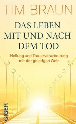 Tim Braun - Das Leben mit und nach dem Tod - Heilung und Trauerverarbeitung mit der geistigen Welt
