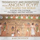 Baby, Baby Professor - Technology and Inventions from Ancient Egypt That Shaped The World - History for Children Children's Ancient History