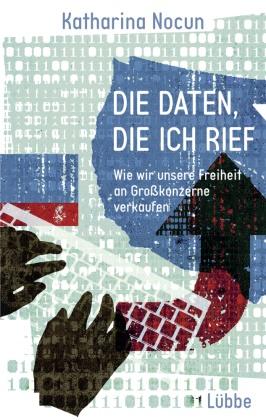 Katharina Nocun - Die Daten, die ich rief - Wie wir unsere Freiheit an Großkonzerne verkaufen