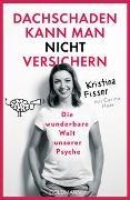Kristin Fisser, Kristina Fisser, Carina Heer - Dachschaden kann man nicht versichern - Die wunderbare Welt unserer Psyche