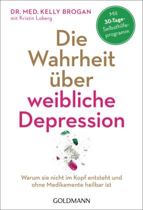 Kelly Brogan, Kelly (Dr. med. Brogan, Kristin Loberg - Die Wahrheit über weibliche Depression - Warum sie nicht im Kopf entsteht und ohne Medikamente heilbar ist. Mit 30-Tage-Selbsthilfeprogramm