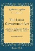 Unknown Author - The Local Government Act - A Series of Explanatory Articles, Reprinted From the Times (Classic Reprint)