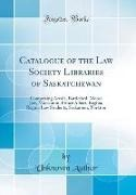Unknown Author - Catalogue of the Law Society Libraries of Saskatchewan - Comprising Arcola, Battleford, Moose Jaw, Moosomin, Prince Albert, Regina, Regina Law Students, Saskatoon, Yorkton (Classic Reprint)