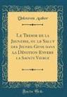 Unknown Author - Le Tresor de la Jeunesse, ou le Salut des Jeunes-Gens dans la Dévotion Envers la Sainte Vierge (Classic Reprint)