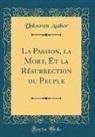 Unknown Author - La Passion, la Mort, Et la Résurrection du Peuple (Classic Reprint)