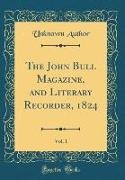 Unknown Author - The John Bull Magazine, and Literary Recorder, 1824, Vol. 1 (Classic Reprint)