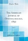 Unknown Author - The American Journal of Ophthalmology, 1892, Vol. 9 (Classic Reprint)