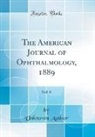 Unknown Author - The American Journal of Ophthalmology, 1889, Vol. 6 (Classic Reprint)