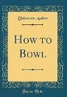 Unknown Author - How to Bowl (Classic Reprint)