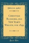 Unknown Author - Christmas Blossoms, and New Year's Wreath, for 1849 (Classic Reprint)