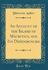 Unknown Author - An Account of the Island of Mauritius, and Its Dependencies (Classic Reprint)