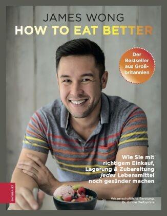 James Wong - How to eat better - Wie Sie mit richtigem Einkauf, Lagerung & Zubereitung jedes Lebensmittel noch gesünder machen