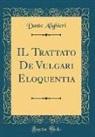 Dante Alighieri - IL Trattato De Vulgari Eloquentia (Classic Reprint)