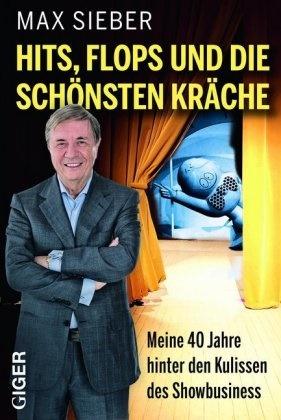 Max Sieber - Hits, Flops und die schönsten Kräche - Meine 40 Jahre hinter den Kulissen des Showbusiness