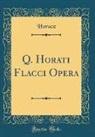 Horace Horace - Q. Horati Flacci Opera (Classic Reprint)