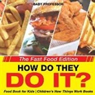 Baby, Baby Professor - How Do They Do It? The Fast Food Edition - Food Book for Kids   Children's How Things Work Books