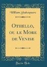 William Shakespeare - Othello, ou le More de Venise (Classic Reprint)