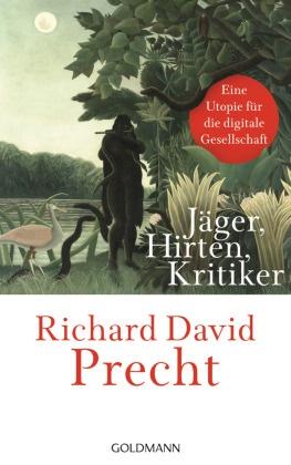 Richard David Precht - Jäger, Hirten, Kritiker - Eine Utopie für die digitale Gesellschaft