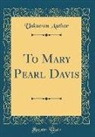 Unknown Author - To Mary Pearl Davis (Classic Reprint)