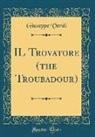Giuseppe Verdi - IL Trovatore (the Troubadour) (Classic Reprint)