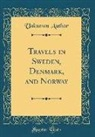 Unknown Author - Travels in Sweden, Denmark, and Norway (Classic Reprint)